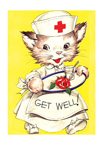 Cat Nurse  OUTSIDE GREETING:  Get Well!  INSIDE GREETING:  I've sent this little nurse to doctor you today. Her prescription is a Double Dose of good health right away!  The commercial greeting cards of the mid-century from which we obtained this image are corny, but delightfully so, using puns and other forms of gentle humor to invoke a smile.