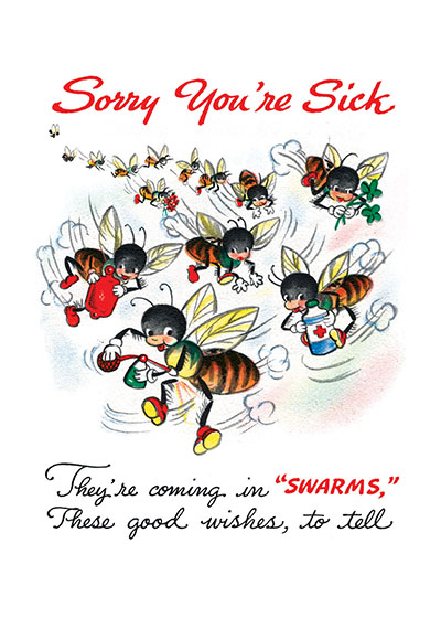Bees Bearing Good Wishes OUTSIDE GREETING: Sorry You're Sick.  They're coming in SWARMS, these good wished, to tell.  INSIDE GREETING: How much HI'VE been hoping That you'll soon BEE well!   Happy Go Lucky cards are corny, but delightfully so, using puns and other forms of gentle humor to invoke a smile.  They are reproductions of commercial greeting cards from 1940-1960.
