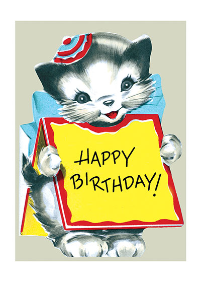Kitten Wearing Sign  OUTSIDE GREETING:  Happy Birthday!  INSIDE GREETING:  And, Many, Happy, Returns of the Day!  We plucked these images from our rich collection of greeting cards; most are from the 1950's. While this era's design sensibilities are not often celebrated, this offering of stuffed animals, adorable puppies, smiling elephants and more has a naive charm that is very appealing. The die cutting emphasizes the cards' blunt graphic appeal. The colors are vivid, and the appropriately lighthearted greetings are suitable for general birthday use. While certainly suitable for giving to a child, we think these cards will also appeal to many adults for nostalgic reasons, evoking memories of birthdays past, of cakes decorated with cowboys or ballerinas, of games of musical chairs or the thrill of a visiting clown or magician. A cute kitten brings birthday wishes here.