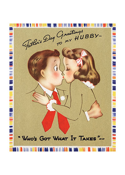 Kissing Couple  OUTSIDE GREETING:  Father's Day Greetings To My Hubby, Who's Got What it Takes  BLANK INSIDE  This lighthearted Father's Day card is a departure from the 'pipe, slippers and duty' Father's Day cards of the mid-century.