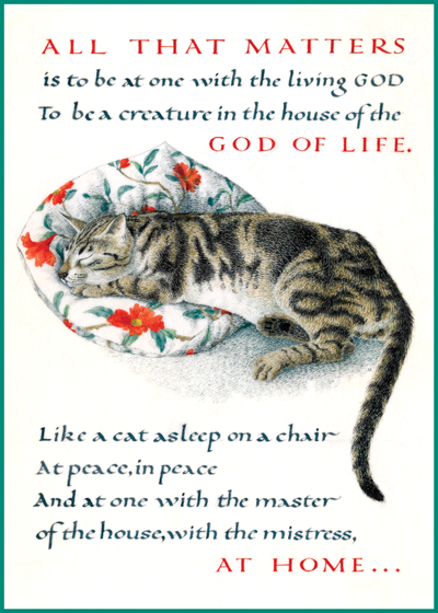 Marie Angel Cat All that matters is to be at one with the living God   to be a creature in the house of the God of Life.       Like a cat asleep on a chair   at peace, in peace   and at one with the master of the house, with the mistress,   at home.       D.H. Lawrence  British artist Marie Angel (1923 - 2010) possessed three gifts calligraphy, illumination and painting in miniature.  She gloriously combined them in many books.  This series of illuminated quotations was made for The Green Tiger Press in the 1980s.  These prints are made at our location in Seattle, WA. They have a thick, white backing board and are sealed in clear bags. Each is suitable for framing at 11 inches x 14 inches or can be used as is for wall display. Our goal is to bring back to life these wonderful illustrations from old-fashioned, children's books and from early advertising art.