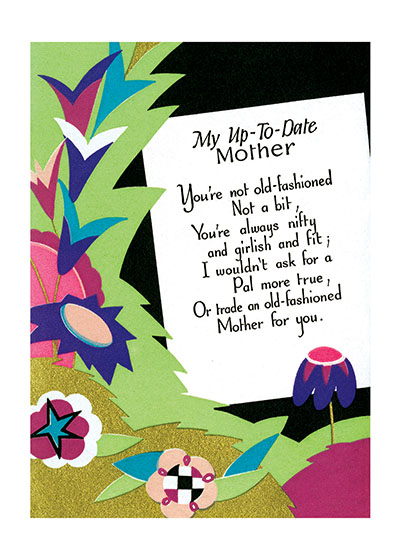 My Up To Date Mother - Poem With Groovy Flowers Outside Greeting:  My Up-to-Date Mother  You're not old-fashioned Not a bit, You're always nifty And girlish and fit; I wouldn't ask for a Pal more true, Or trade an old-fashioned Mother for you.  (BLANK INSIDE)  Our notecards are custom printed at our location in Seattle, WA. They come bagged with an envelope. We love illustration art from old children's books and early, printed ephemera. These cards reflect this interest in bringing delightful art back to life.