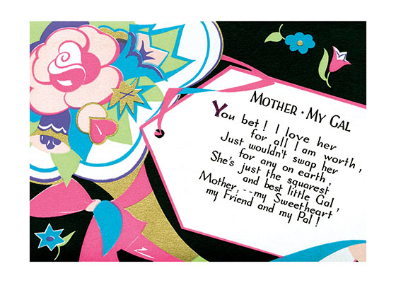 Mother - My Gal - Poem with Gift Tag Outside Greeting:  MOTHER MY GAL  You bet! I love her  for all I'm worth, Just wouldn't swap her  for any on earth, She's just the squarest  and best little Gal, Mother,  my Sweetheart  my Friend and my Pal!  (BLANK INSIDE)  Our notecards are custom printed at our location in Seattle, WA. They come bagged with an envelope. We love illustration art from old children's books and early, printed ephemera. These cards reflect this interest in bringing delightful art back to life.