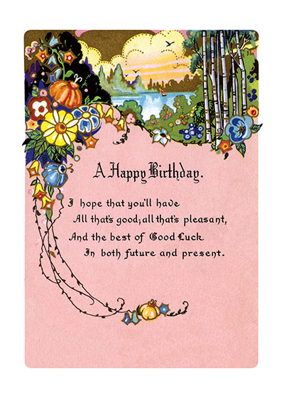 Floral Landscape   OUTSIDE GREETING:  A Happy Birthday  I hope that you'll have All that's good; all that's pleasant, And the best of Good Luck In both future and present.  (Blank inside)  Our greeting cards are custom printed at our location in Seattle, WA. They come bagged with an envelope. We love illustration art from old children's books and early, printed ephemera. These cards reflect this interest in bringing delightful art back to life.