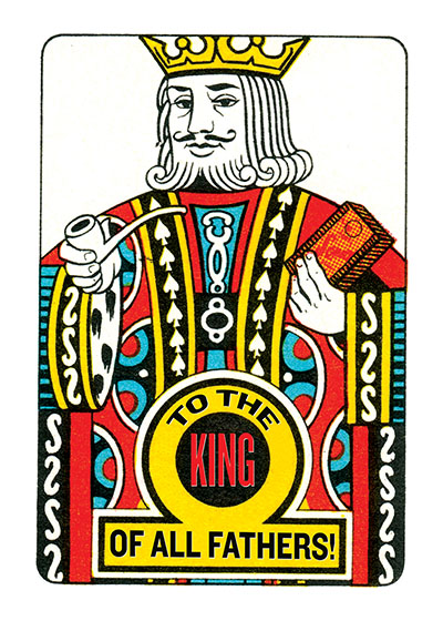 To A King of a Father  INSIDE GREETING: Happy Father's Day  Tell the father in your life you think he's tops with this delightful Father's Day card, which draws its inspiration from playing card imagery.