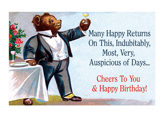 Tuxedo Bear Toasting  OUTSIDE GREETING: Many Happy Returns on this indubitably, most, very, auspicious of days - cheers to you! INSIDE GREETING:  Happy Birthday!  Our greeting cards are custom printed at our location in Seattle, WA. They come bagged with an envelope. We love illustration art from old children's books and early, printed ephemera. These cards reflect this interest in bringing delightful art back to life.