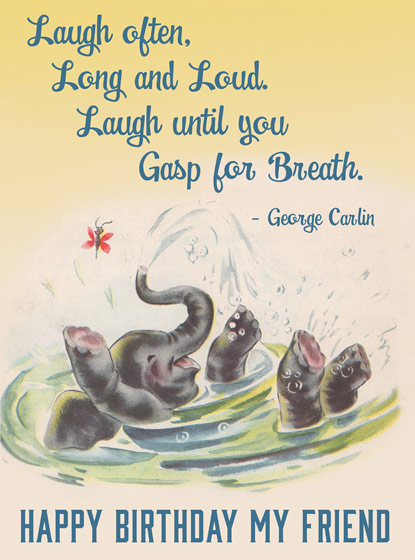 Baby Elephant Bathing  OUTSIDE GREETING: Laugh often. Long and Loud. Laugh until you Gasp for Breath, Happy Birthday My Friend  BLANK INSIDE  A Laughing Elephant illustrates this apropos George Carlin quote in this Birthday greeting card from Hooligan Ruth.  Our greeting cards are custom printed at our location in Seattle, WA. They come bagged with an envelope. We love illustration art from old children's books and early, printed ephemera. These cards reflect this interest in bringing delightful art back to life.
