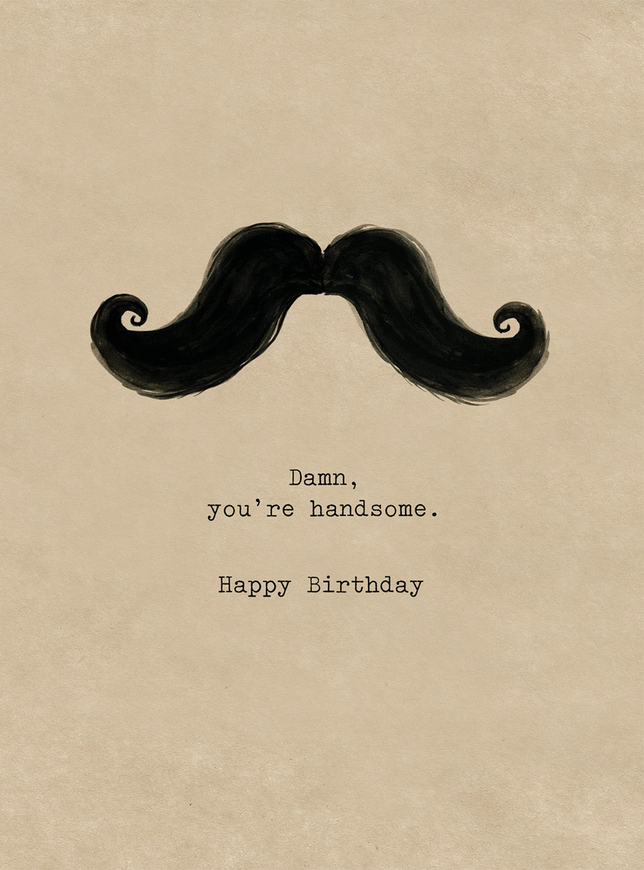 Damn you're handsome | Romantic Greeting Cards Damn you're handsome. Happy Birthday. - A solo vintage handlebar mustache delivers a complimentary message on this Birthday greeting card from Cory Steffen (blank inside)