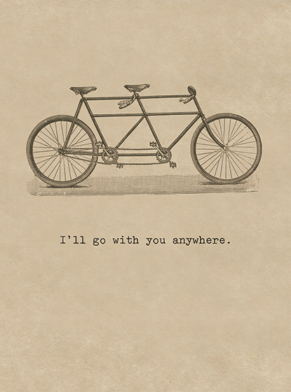Bicycle Built for Two  OUTSIDE GREETING: I'll go with you anywhere.  BLANK INSIDE  Nothing says love more than a bicycle built for two on this Romance greeting card from Cory Steffen.  Our greeting cards are custom printed at our location in Seattle, WA. They come bagged with an envelope. We love illustration art from old children's books and early, printed ephemera. These cards reflect this interest in bringing delightful art back to life.