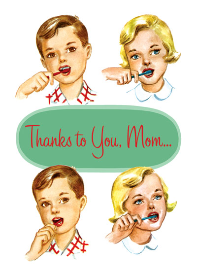 Children Brushing Teeth  OUTSIDE GREETING: Thanks to you Mom...   INSIDE GREETING: I've still got all my teeth! Happy Mother's Day  Two children brush their teeth in this Mother's Day greeting card from Laughing Elephant.  Our greeting cards are custom printed at our location in Seattle, WA. They come bagged with an envelope. We love illustration art from old children's books and early, printed ephemera. These cards reflect this interest in bringing delightful art back to life.