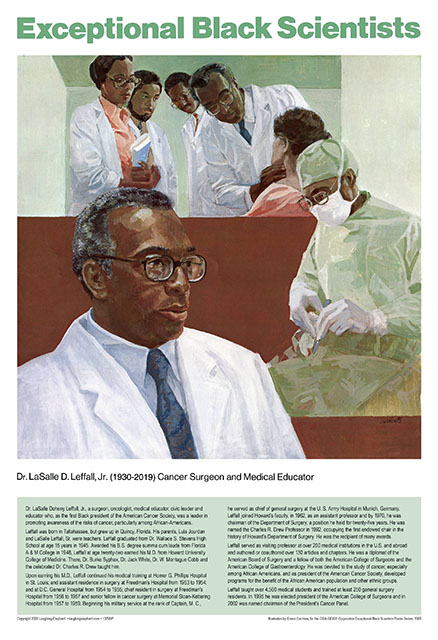 LaSalle D. Leffall, Jr. Dr LaSalle Doheny Leffall, Jr, a surgeon, oncologist, medical educator, civic leader and educator who, as the first Black president of the American Cancer Society, was a leader in promoting awareness of the risks of cancer, particularly among African-Americans.  Leffall was born in Tallahassee, but grew up in Quincy, Florida. His parents, Lula Jourdan and LaSalle Leffall, Sr. were teachers. Leffall graduated from Dr. Wallace S. Stevens High School at age 15 years in 1945. Awarded his B.S. degree summa cum laude from Florida A & M College in 1948, Leffall at age twenty-two earned his M.D. from Howard University College of Medicine. There, Dr. Burke Syphax, Dr. Jack White, Dr. W. Montague Cobb and the celebrated Dr. Charles R. Drew taught him.   Upon earning his M.D., Leffall continued his medical training at Homer G. Phillips Hospital in St. Louis; and assistant residence in surgery at Freedman's Hospital from 1953 to 1954; and at D.C. General Hospital from 1954 to 1955; chief resident in surgery at Freedman's Hospital from 1956 to 1957 and senior fellow in cancer surgery at Memorial Sloan-Kettering Hospital from 1957 to 1959. Beginning his military service at the rank of Captain, M. C.,  he served as chief of general surgery at the U. S. Army Hospital in Munich, Germany.   Leffall joined Howard's faculty, in 1962, as an assistant professor and by 1970, he was chairman of the Department of Surgery, a position he held for twenty-five years. He was named the Charles R. Drew Professor in 1992, occupying the first endowed chair in the history of Howard's Department of Surgery. He was the recipient of many awards.  Leffall served as visiting professor at over 200 medical institutions in the U.S. and abroad and authored or coauthored over 130 articles and chapters. He was a diplomat of the American Board of Surgery and a fellow of both the American College of Surgeons and the American College of Gastroenterology. He was devoted to the study of cance