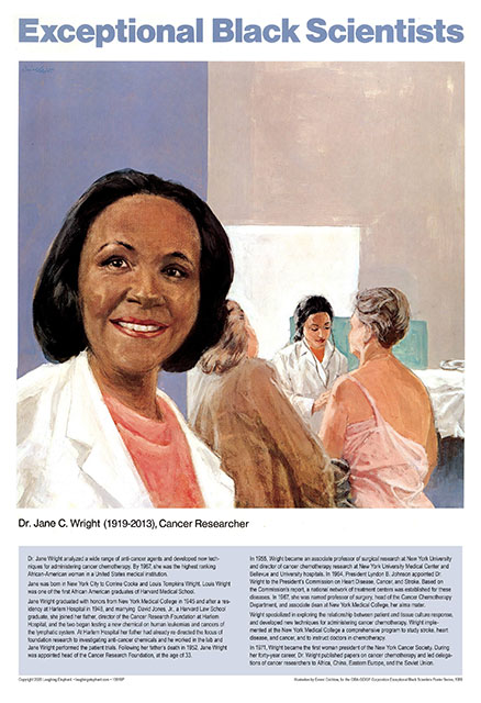 Jane C. Wright Dr Jane C Wright analyzed a wide range of anti-cancer agents and developed new techniques for administering cancer chemotherapy. By 1967, she was the highest ranking African American woman in a United States medical institution.  Jane was born in New York City to Corrine Cooke and Louis Tompkins Wright. Louis Wright was one of the first African-American graduates of Harvard Medical School.  Jane Wright graduated with honors from New York Medical College in 1945 and after a residency at Harlem Hospital in 1948, and marrying  David Jones, Jr., a Harvard Law School graduate, she joined her father, director of the Cancer Research Foundation at Harlem Hospital, and the two began testing a new chemical on human leukemias and cancers of the lymphatic system. Following her father's death in 1952, Dr. Jane Wright was appointed head of the Cancer Research Foundation, at the age of 33.  In 1955, Wright became an associate professor of surgical research at New York University and director of cancer chemotherapy research at New York University Medical Center and Bellevue and University hospitals. In 1964, President Lyndon B. Johnson appointed Dr. Wright to the President's Commission on Heart Disease, Cancer, and Stroke. Based on the Commission's report, a national network of treatment centers was established for these diseases. In 1967, she was named professor of surgery, head of the Cancer Chemotherapy Department, and associate dean at New York Medical College, her alma mater. At a time when African American women physicians numbered only a few hundred in the entire United States, Dr. Wright was the highest ranked African American woman at a nationally recognized medical institution.  Wright implemented at the New York Medical College a comprehensive program to study stroke, heart disease, and cancer, and to instruct doctors in chemotherapy. In 1971, Dr. Jane Wright became the first woman president of the New York Cancer Society. During her forty-year career, Dr.