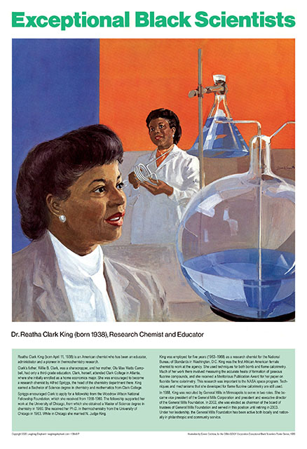 "Reatha Clark King Dr Reatha Clark King (born April 11, 1938) is an American chemist who has been an educator, administrator and a pioneer in thermochemistry research.  Clark's father, Willie B. Clark, was a sharecropper, and her mother, Ola Mae Watts Campbell, had only a third-grade education. Clark, herself, attended Clark College in Atlanta, where she initially enrolled as a home economics major. She was encouraged to become a research chemist by Alfred Spriggs, the head of the chemistry department there. King earned a Bachelor of Science degree in chemistry and mathematics from Clark College.  Spriggs encouraged her to apply for a fellowship from the Woodrow Wilson National Fellowship Foundation, which she received from 1958-1960. The fellowship supported her work at the University of Chicago, from which she obtained a Master of Science degree in chemistry in 1960. She received her Ph.D. in thermochemistry from the University of Chicago in 1963. While in Chicago married N. Judge King.  King was employed for five years (1963–1968) as a research chemist for the National Bureau of Standards in Washington, D.C. King was the first African American female chemist to work at the agency. She used techniques for both bomb and flame calorimetry. Much of her work there involved measuring the accurate heats of formation of gaseous fluorine compounds, and she received a Meritorious Publication Award for her paper on fluoride flame calorimetry. This research was important to the NASA space program. Techniques and mechanisms that she developed for flame fluorine calorimetry are still used.  In 1988, King was recruited by General Mills in Minneapolis to serve in two roles. She became vice president of the General Mills Corporation and president and executive director of the General Mills Foundation. In 2002, she was elected as chairman of the board of trustees of General Mills Foundation and served in this position until retiring in 2003.   Under her leadership the General Mills Foundation, has been active both locally and nationally in philanthropic and community service.   Prints are 13"" x 19"" on heavy paper. Shipped in a mailing tube. These prints are made at our location in Seattle, WA."