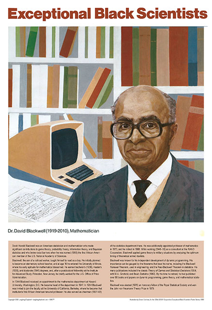 David Blackwell Dr David Harold Blackwell was an American statistician and mathematician who made significant contributions to game theory, probability theory, information theory, and Bayesian statistics and who broke racial barriers when he was named (1965) the first African American member of the U.S. National Academy of Sciences.  Blackwell, the son of a railroad worker, taught himself to read as a boy. He initially planned to become an elementary school teacher, and at age 16 he entered the University of Illinois, where his early aptitude for mathematics blossomed. He earned bachelor's (1938), master's (1939), and doctorate (1941) degrees, and, after a postdoctoral fellowship at the Institute for Advanced Study, Princeton, New Jersey, he briefly worked for the U.S. Office of Price Administration.  In 1944 Blackwell received an appointment to the mathematics department at Howard University, Washington, D.C. He became head of the department in 1947. In 1954 Blackwell was invited to join the faculty at the University of California, Berkeley, where he became that institution's first African American tenured professor. He also served as chairman (1957–61) of the statistics department there. He was additionally appointed professor of mathematics in 1973, and he retired in 1988. While working (1948–50) as a consultant at the RAND Corporation, Blackwell applied game theory to military situations by analyzing the optimum timing of theoretical armed duelists. n\Blackwell was known for his independent development of dynamic programming. His importance can be gauged by the theorems that bear his name, including the Blackwell Renewal Theorem, used in engineering, and the Rao-Blackwell Theorem in statistics. His many publications included the classic Theory of Games and Statistical Decisions (1954; with M.A. Girshick) and Basic Statistics (1969). By the time he retired, he had published over 90 books and papers on dynamic programming, game theory, and mathematical statistics.