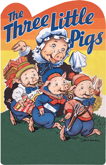 The Three Little Pigs This is an old English folktale, and like many folktales, it contrasts good and evil, and stresses the perils of existence and the need for intelligence and ingenuity as tools of survival. The wily wolf outwits two of the pig brothers, but the third brother triumphs through his cleverness and hard work in this shaped children's book  The illustrations for this version are by the American illustrator Milo Winter. Winter was a prolific and extremely skilled illustrator who has not received, in our opinion, the critical and historical recognition he deserves, because he worked for unrecognized publishers who issued inexpensive editions. Winter's dressed animals are uniquely winning and thoroughly convincing.
